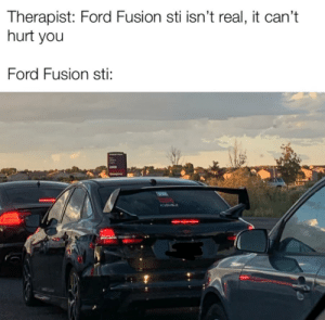 I hope some people will get it: Therapist: Ford Fusion sti isn't real, it can't  hurt you  Ford Fusion sti:  2400  Emgn I hope some people will get it