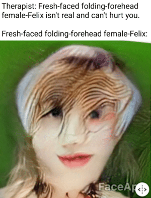 Fresh, You, and Real: Therapist: Fresh-faced folding-forehead  female-Felix isn't real and can't hurt you.  Fresh-faced folding-forehead female-Felix:  FaceAr F