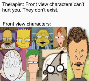 Uh oh here they come: Therapist: Front view characters can't  hurt you. They don't exist.  Front view characters: Uh oh here they come
