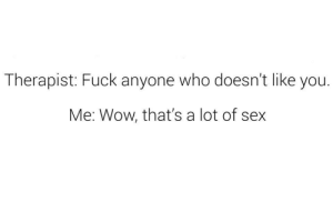Sex, Wow, and Fuck: Therapist: Fuck anyone who doesn't like you.  Me: Wow, that's a lot of sex Meirl