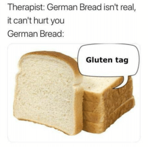 Memes, Gluten, and Today: Therapist: German Bread isn't real,  it can't hurt you  German Bread:  Gluten tag 35 Of Today's Freshest Pics And Memes