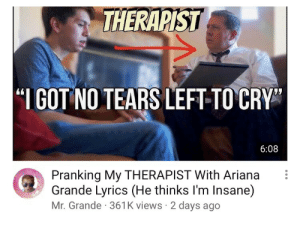 Lyrics, Got, and Cry: THERAPIST  GOT NO TEARS LEFT-TO CRY  6:08  Pranking My THERAPIST With Ariana i  Grande Lyrics (He thinks lI'm Insane)  Mr. Grande 361K views 2 days ago