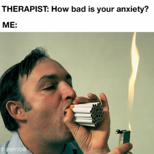 Bad, Dank, and Anxiety: THERAPIST: How bad is your anxiety?  МE:  FUNNYSDIE I'm considering meditation