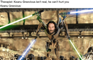 Good, Nice, and Thing: Therapist: Keanu Greevious isn't real, he can't hurt you  Keanu Greevious: Good thing he's so nice and pure