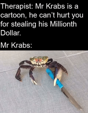 Mr. Krabs, Cartoon, and Dank Memes: Therapist: Mr Krabs is a  cartoon, he can't hurt you  for stealing his Millionth  Dollar.  Mr Krabs Mess with crabbo, get the stabbo