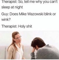 Funny, Shit, and Satan: Therapist: So, tell me why you can't  sleep at night  Guy: Does Mike Wazowski blink or  wink?  Therapist: Holy shit Don't follow @satan if you're easily offended