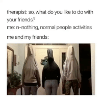 Friends, Memes, and Stuff: therapist: so, what do you like to do with  your friends?  me: n-nothing, normal people activities  me and my friends: Just normal people stuff. 😂🤦‍♂️ (contact us at partner@memes.com for credit-removal)