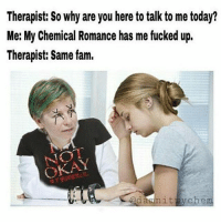 Fam, Memes, and Today: Therapist: So why are you here to talk to me today?  Me: My Chemical Romance has me fucked up.  Therapist: same fam.  CANOE  damn it  nych em we all need memes in our lives 😫