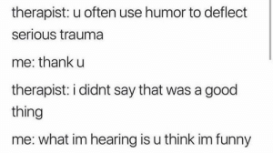 Dank, Funny, and Memes: therapist: u often use humor to deflect  serious trauma  me: thank u  therapist: i didnt say that was a good  thing  me: what im hearing is u think im funny Meirl by real-estate-turtle97 MORE MEMES