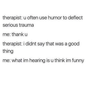 Optimism?: therapist: u often use humor to deflect  serious trauma  me: thank u  therapist: i didnt say that was a good  thing  me: what im hearing is u think im funny Optimism?