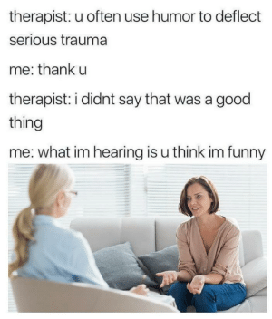 Meirl: therapist: u often use humor to deflect  serious trauma  me: thank u  therapist: i didnt say that was a good  thing  me: what im hearing is u think im funny Meirl