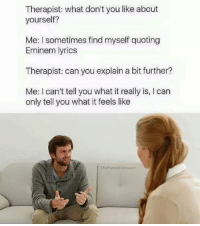 Therapist: what don't you like about  yourself?  Me: l sometimes find myself quoting  Eminem lyrics  Therapist: can you explain a bit further?  Me: I can't tell you what it really is, l can  only tell you what it feels like  TheFunnyintrovert -Hex