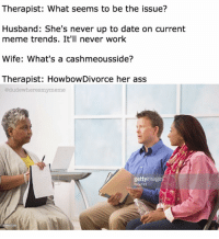 @thetinderblog is always up to date on the trends: Therapist: What seems to be the issue?  Husband: She's never up to date on current  meme trends. It'll never work  Wife: What's a cashmeousside?  Therapist: HowbowDivorce her ass  @dude meme  getty image  123  99621059 @thetinderblog is always up to date on the trends