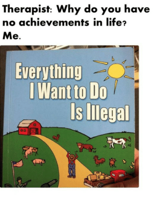 Dank, Life, and Memes: Therapist: Why do you have  no achievements in life?  Me.  Everything  I Wantto Do  s llegal All I want to do is..ILLEGAL.. by zuccky MORE MEMES