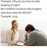 England, Memes, and Omg: Therapist: Why do you have trouble  sleeping at night?  Me: If KESHA moved to New England,  does that make her KEEHA?  Therapist: omg Well, not New England bc that's still in the US