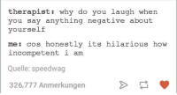 Hilarious, Humans of Tumblr, and Say Anything...: therapist: why do you laugh when  you say anything negative about  yourself  me : cos honestly its hilarious how  incompetent i am  Quelle: speedwag  326,777 Anmerkungen