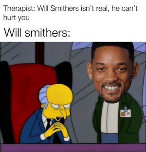 Mr. Burns, Dank Memes, and Will: Therapist: Will Smithers isn't real, he can't  hurt you  Will smithers: Mr Burns: sMiThErS