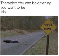 anything you want: Therapist: You can be anything  you want to be  Me:  SPEED  BUMP