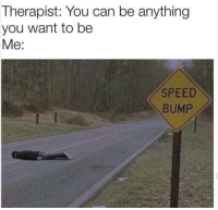 Speed, Can, and You: Therapist: You can be anything  you want to be  Me:  SPEED  BUMP Wise choice