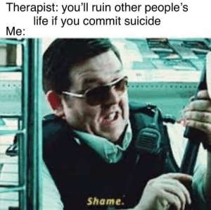 Life, Suicide, and Shame: Therapist: you'll ruin other people's  life if you commit suicide  Me:  Shame. new format pls