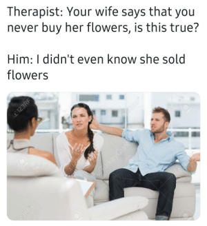 MeIRL: Therapist: Your wife says that you  never buy her flowers, is this true?  Him: I didn't even know she sold  flowers  @123RF  23RF  @123RE  upurkeyCunt  123RF®  123RF®  23RF MeIRL