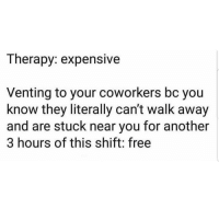 Memes, True, and Free: Therapy: expensive  Venting to your coworkers bc you  know they literally can't walk away  and are stuck near you for another  3 hours of this shift: free Very true 😊😊😂 🔥 Follow Us 👉 @latinoswithattitude 🔥