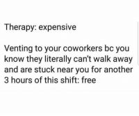 Take notes lol: Therapy: expensive  Venting to your coworkers bc you  know they literally can't walk away  and are stuck near you for another  3 hours of this shift: free Take notes lol