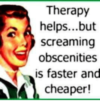 Screaming Meme: Therapy  helps...but  Screaming  obscenities  is faster and  cheaper!