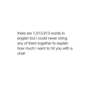 English, Chair, and Never: there are 1,013,913 words in  english but i could never string  any of them together to explain  how much i want to hit you witha  chair
