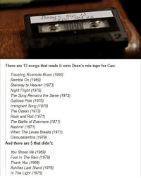 "Heaven, Memes, and Stairway to Heaven: There are 13 songs that made it onto Dean's mix tape for Cas  Traveling Riverside Blues (1990)  Ramble On (1969)  Stairway to Heaven (1973)  Night Flight 11975)  The Song Remains the Same (1973)  Gallows Pole (1970)  Immigrant Song  (1970)  The Ocean (1973)  Rock and Roll (1971)  The Battle of Evermore (1971)  Kashmir (1971)  When The Levee Breaks (1971)  Carouselambra (1979)  And there are 5 that didn't  You Shook Me (1969)  Fool In The Rain (1979)  Thank You (1969)  Achilles Last Stand (1976)  In The Light (1975) ""Hey it's Dean, Dean Winchester. Don't adjust your... whatever device you're listening to this on..."" . . supernatural deanwinchester samwinchester castiel destiel casdean crowley bobbysinger spnfamily jensenackles jaredpadalecki mishacollins feliciaday teamfreewill winchesters impala67 spn J2M samifer charliebradbury misha cockles spnfandom AlwaysKeepFighting YouAreNotAlone"