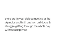 Struggle, Olympics, and Push: there are 16 year olds competing at the  olympics and i still push on pull doors &  struggle getting through the whole day  without a nap Imao