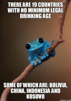 After seeing the posts with USA, Canada and Germany: THERE ARE 19 COUNTRIES  WITH NO MINIMUM LEGAL  DRINKING AGE  SOME OFWHICH ARE: BOLIVIA,  CHINA, INDONESIA AND  KOSOVO  MEMEFUL.COM After seeing the posts with USA, Canada and Germany