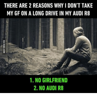 Still has right hand which is nice. Follow @9gag @9gagmobile 9gag: THERE ARE 2 REASONS WHY l DON'T TAKE  MY GF ON A LONG DRIVE IN MY AUDI R8  1. NO GIRLFRIEND  2. NO AUDI R8 Still has right hand which is nice. Follow @9gag @9gagmobile 9gag
