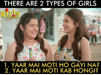 Which type of GIRL are you?: THERE ARE 2 TYPES OF GIRLS  girls  1ation  1. YAAR MAI MOTI HO GAYI NA?  2. YAAR MAI MOTI KAB HONGI? Which type of GIRL are you?