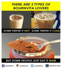 Be Like, Meme, and Memes: THERE ARE 3 TYPES OF  BOURNVITA LOVERS  SOME PREFER IT HOT SOME PREFER IT COLD  BUT SOME PEOPLE JUST EAT IT RAW  @DESIFUN DESIFUN  @DESIFUN-DESIFUN.COM Twitter: BLB247 Snapchat : BELIKEBRO.COM belikebro sarcasm meme Follow @be.like.bro