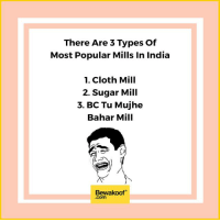 Memes, 🤖, and Shop: There Are 3 Types of  Most Popular Mills In India  1. Cloth Mill  2. Sugar Mill  3. BC Tu Mujhe  Bahar Mill  Bewakoof  Com Which 'mill' is your favourite?  Shop now: http://bwkf.shop/View-Collection