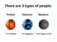 """Electronical: There are 3 types of people:  Electron Neutron  Proton  """"I'm Positive"""" """"I'm Negative"""" """"I don't give a f ck"""""""