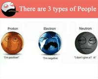 """Memes, 🤖, and Proton: There are 3 types of People  Electron  Neutron  Proton  """"I'm  positive!""""  """"I don't give a f ck  Tm negative"""