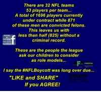 "Share If You Agree: There are 32 NFL teams  53 players per team...  A total of 1696 players currently  under contract while 871  of these men are convicted felons.  This leaves us with  less than half (825) without a  DISTRESS  like us orn  facebook  criminal record.  These are the people the league  ask our children to consider  as role models...  FREEDOM  I say the #NFLBoycott was long over due  ""LIKE and SHARE""  If you AGREE!"