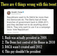 Branches: There are 4 things wrong with this tweet  Donald J. Trump  @realDonaldTrump  Republicans want to fix DACA far more than  the Democrats do. The Dems had all three  branches of government back in 2008-2011,  and they decided not to do anything about  DACA. They only want to use it as a campaign  issue. Vote Republican!  10:50 AM-10 Feb 2018  1. Bush was actually president in 2008  2.The Dems lost control of the House in 2010  3. DACA wasn't created until 2012  4.  This guy shouldn't be president