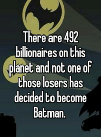Batman: There are 492  billionaires on this  planet and not one of  those losers has  decidedto become  Batman.