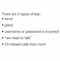 """Memes, Fear, and Missed Calls: There are 5 types of fear:  terror  e panic  e username or password is incorrect  e """"we need to talk""""  e 20 missed calls from mom ACCURATE (@mytherapistsays)"""