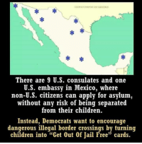 "Children, Jail, and Memes: There are 9 U.S. consulates and one  U.S. embassy in Mexico, where  non-U.S. citizens can apply for asylum,  without any risk of being separated  from their children.  Instead, Democrats want to encourage  dangerous illegal border crossings by turning  children into ""Get Out Of Jail Free"" cards."