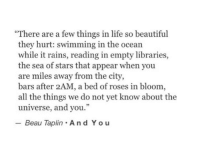 """Beautiful, Life, and Ocean: """"There are a few things in life so beautiful  they hurt: swimming in the ocean  while it rains, reading in empty libraries,  the sea of stars that appear when you  are miles away from the city,  bars after 2AM, a bed of roses in bloom  all the things we do not yet know about the  universe, and you.""""  - Beau Taplin A nd You"""