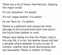 Future, Life, and Memes: There are a lot of times I feel like jus...flipping  the vegan script  It's not polyester' it's plastic  It's not 'vegan leather' it's plastic  Its not 'faux fur' it's plastic  Plastic is a pollutant and causes far more  damage to the environment both now and in  the future than leather or wool  Please stop telling me that the Plastic Lyfe is  the only life, it is not. My leather shoes will last  a decade where pleather is lucky to last 12  months. Leather (and wool) decompose and  are renewable. Plastic is neither of those See you in the comments 😘