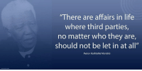 """""""There are affairs in life where third parties, no matter who they are, should not be let in at all."""" ~ Nelson Mandela from a letter to Winnie Mandela, written on Robben Island, 1 February 1975 #LivingTheLegacy #MadibaRemembered   www.nelsonmandela.org www.mandeladay.com archive.nelsonmandela.org: """"There are affairs in life  where third parties,  no matter who they are,  should not be let in at all""""  Nelson Rolihlahla Mandela """"There are affairs in life where third parties, no matter who they are, should not be let in at all."""" ~ Nelson Mandela from a letter to Winnie Mandela, written on Robben Island, 1 February 1975 #LivingTheLegacy #MadibaRemembered   www.nelsonmandela.org www.mandeladay.com archive.nelsonmandela.org"""
