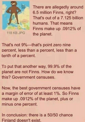 Zero, Best, and Government: There are allegedly around  6.5 million Finns, right?  That's out of a 7.125 billion  humans. That means  Finns make up .0912% of  118 KB JPG the planet  That's not 9%--that's point zero nine  percent, less than a percent, less than a  tenth of a percent.  To put that another way, 99.9% of the  planet are not Finns. How do we know  this? Government censuses.  Now, the best government censuses have  a margin of error of at least 1 %. So Finns  make up .0912% of the planet, plus or  minus one percent.  In conclusion: there is a 50/50 chance  Finland doesn't exist. Me irl