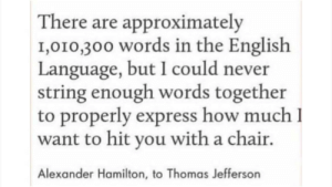 Alex to Jeff: There are approximately  1,010,300 words in the English  Language, but I could never  string enough words together  to properly express how much I  want to hit you with a chair.  Alexander Hamilton, to Thomas Jefferson Alex to Jeff