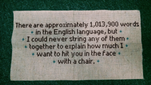 voidbat: wagnetic:  lizscham: Even more cross stitch. The best cross stitch.   have a blessed day. : There are approximately 1,013,900 words  in the English language, but  together to explain how muchI  want to hit you in the face  with a chair.  wan yo iuE buLs Janau pjnoo T voidbat: wagnetic:  lizscham: Even more cross stitch. The best cross stitch.   have a blessed day.