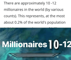 Reddit, World, and Answers: There are approximately 10 -12  millionaires in the world (by various  counts). This represents, at the most  about 0.2% of the world's population  Millionaires 10-12 Answers.com